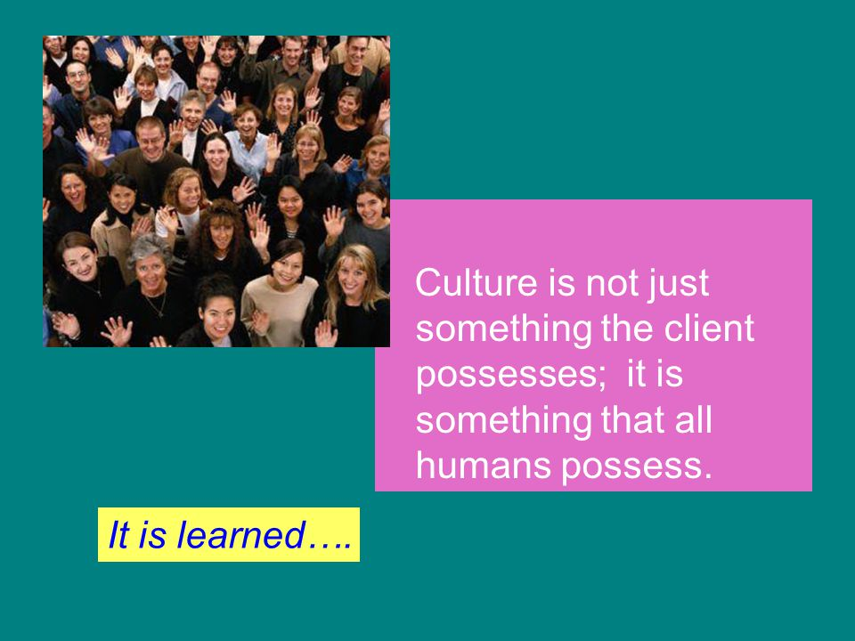 Culture is not just something the client possesses; it is something that all humans possess.