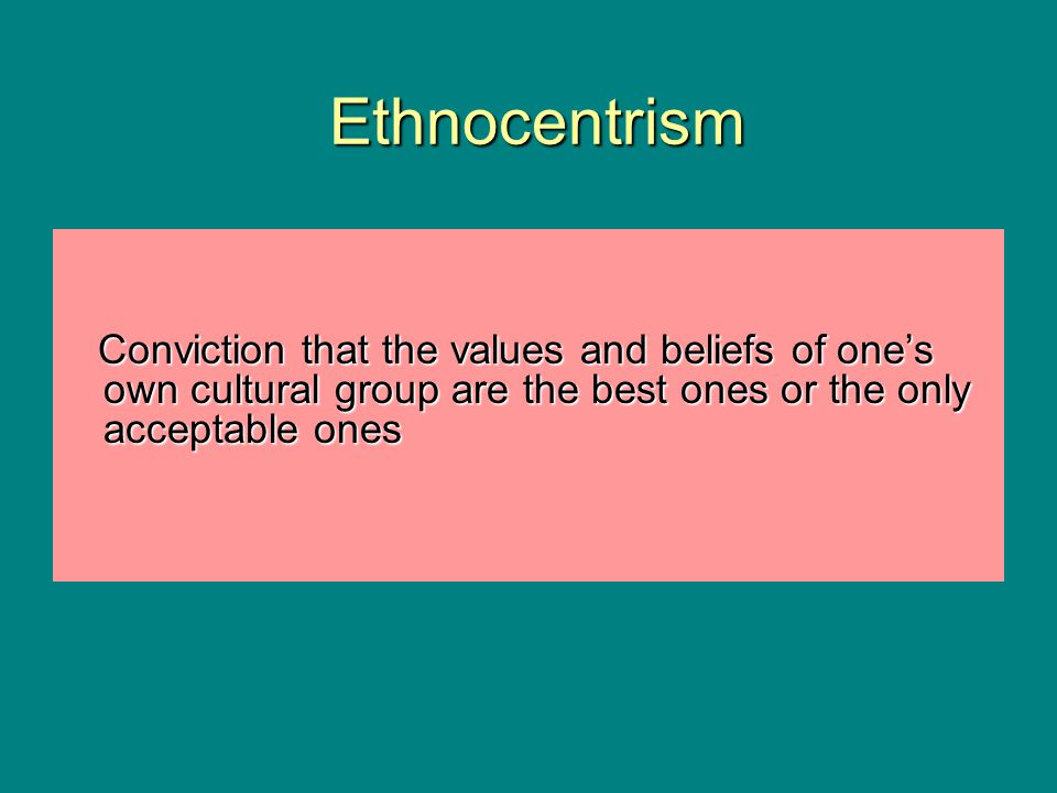 Ethnocentrism Conviction that the values and beliefs of one's own cultural group are the best ones or the only acceptable ones.