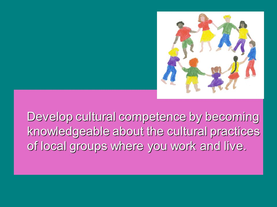 Develop cultural competence by becoming knowledgeable about the cultural practices of local groups where you work and live.