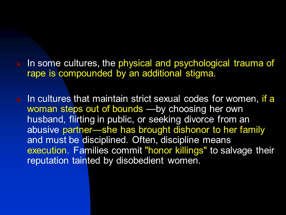 In some cultures, the physical and psychological trauma of rape is compounded by an additional stigma.