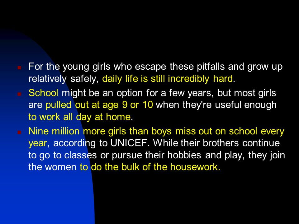 For the young girls who escape these pitfalls and grow up relatively safely, daily life is still incredibly hard.