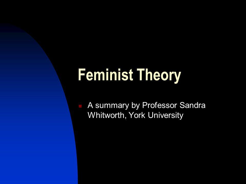 Feminist Theory A summary by Professor Sandra Whitworth, York University