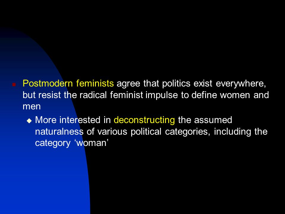 Postmodern feminists agree that politics exist everywhere, but resist the radical feminist impulse to define women and men