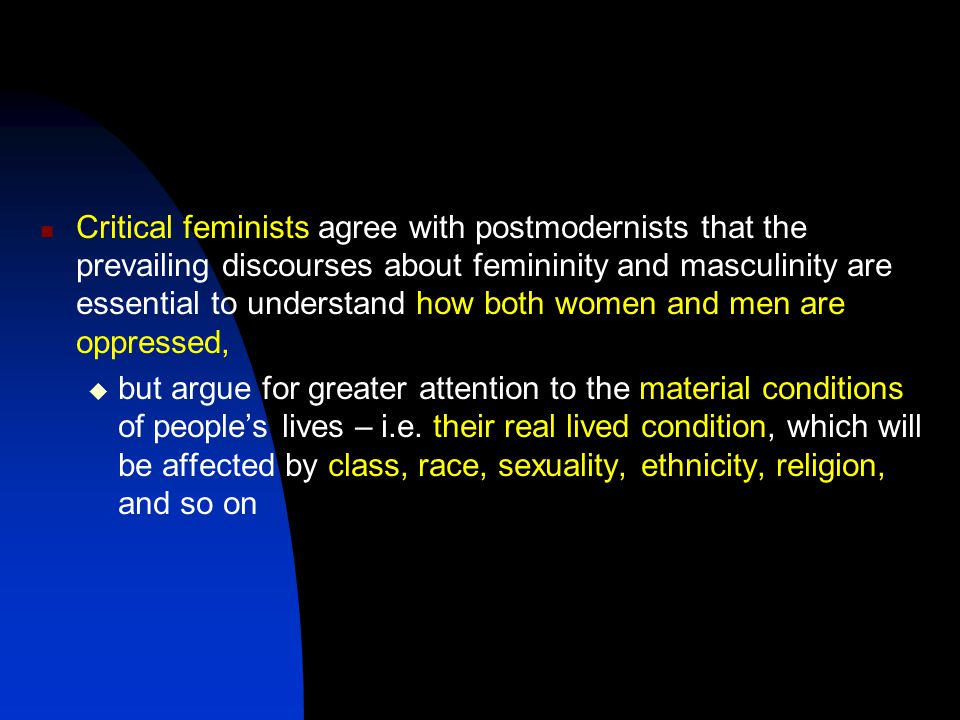 Critical feminists agree with postmodernists that the prevailing discourses about femininity and masculinity are essential to understand how both women and men are oppressed,