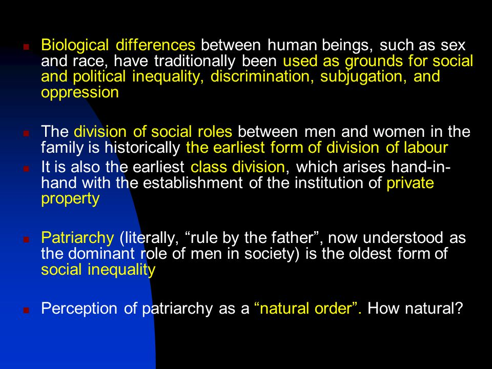 Biological differences between human beings, such as sex and race, have traditionally been used as grounds for social and political inequality, discrimination, subjugation, and oppression