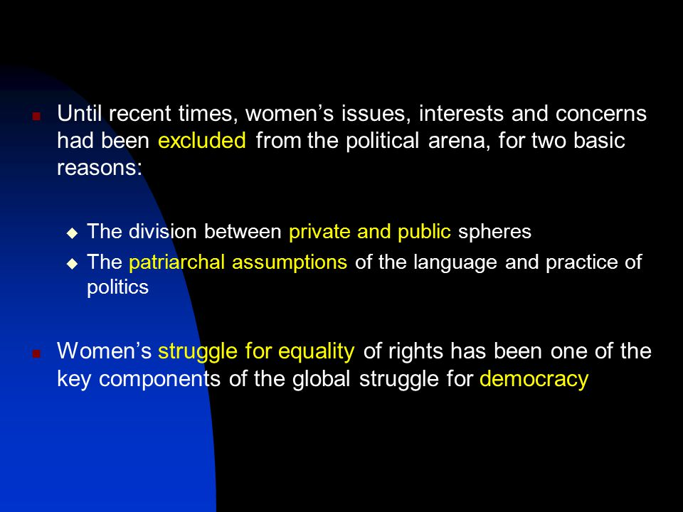 Until recent times, women's issues, interests and concerns had been excluded from the political arena, for two basic reasons: