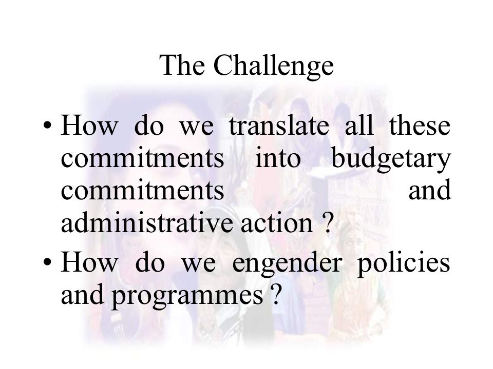 The Challenge How do we translate all these commitments into budgetary commitments and administrative action