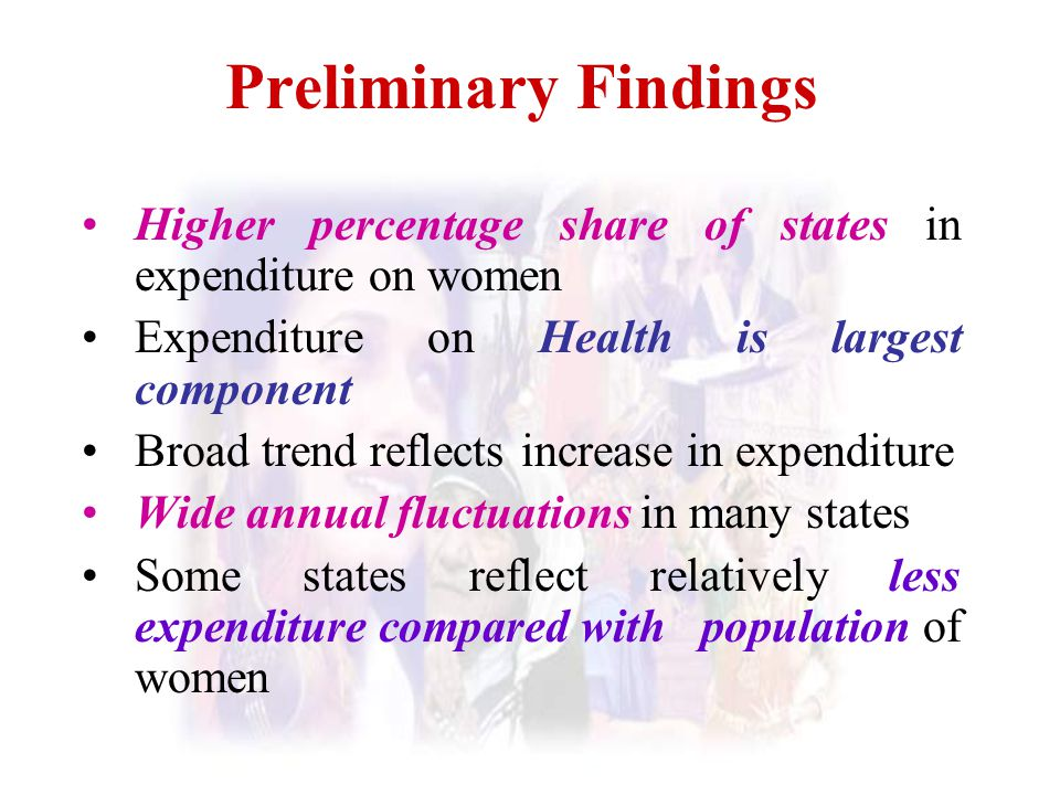 Preliminary Findings Higher percentage share of states in expenditure on women. Expenditure on Health is largest component.