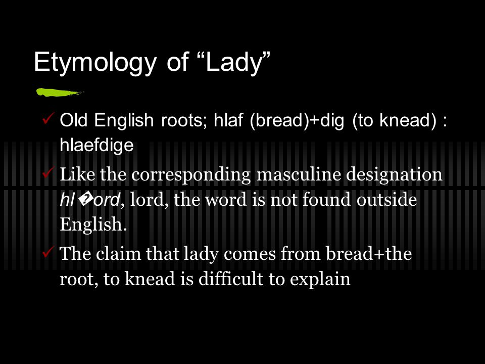 Etymology of Lady Old English roots; hlaf (bread)+dig (to knead) : hlaefdige.