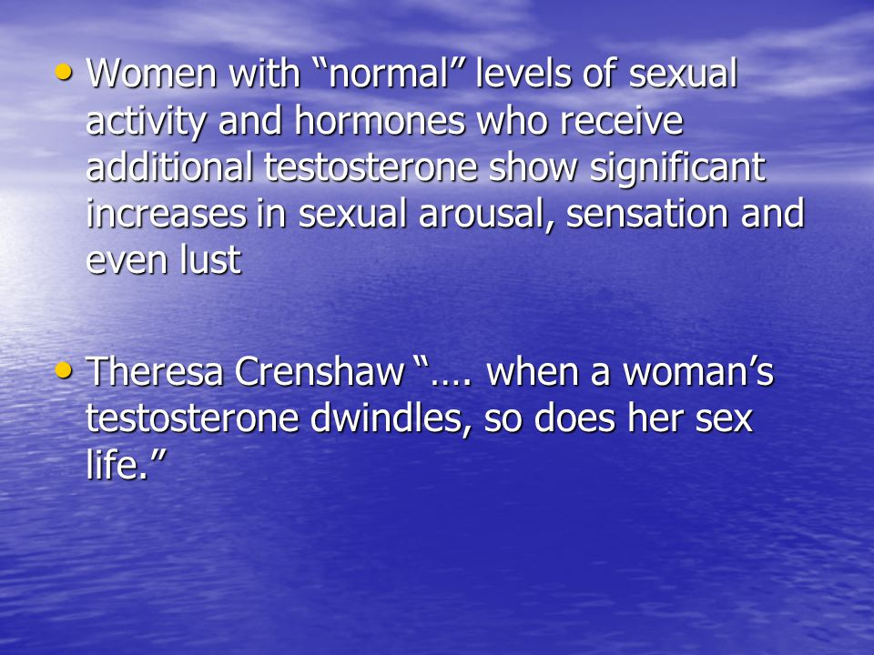Women with normal levels of sexual activity and hormones who receive additional testosterone show significant increases in sexual arousal, sensation and even lust