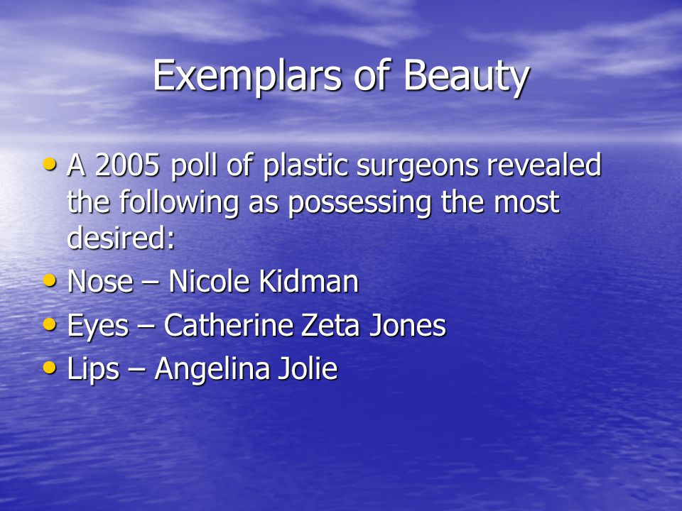 Exemplars of Beauty A 2005 poll of plastic surgeons revealed the following as possessing the most desired: