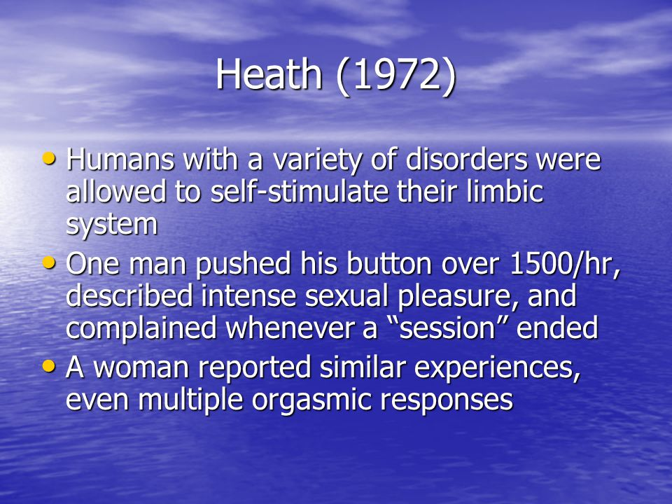 Heath (1972) Humans with a variety of disorders were allowed to self-stimulate their limbic system.