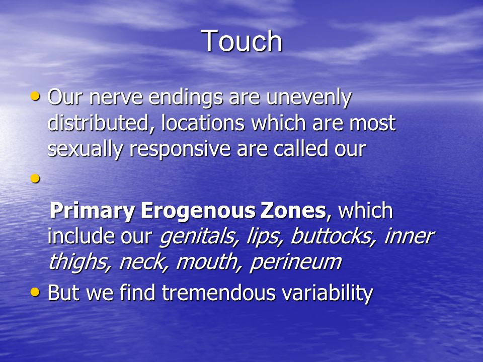 Touch Our nerve endings are unevenly distributed, locations which are most sexually responsive are called our.