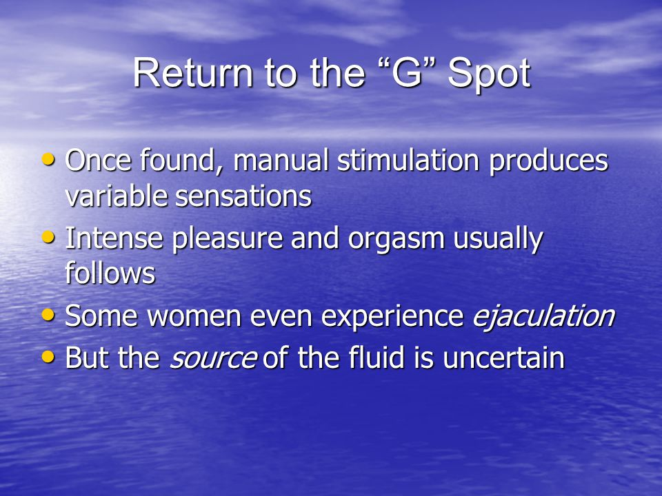Return to the G Spot Once found, manual stimulation produces variable sensations. Intense pleasure and orgasm usually follows.