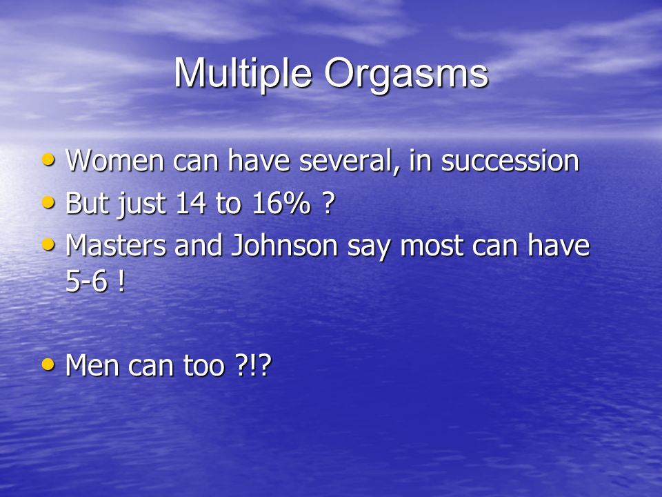 Multiple Orgasms Women can have several, in succession