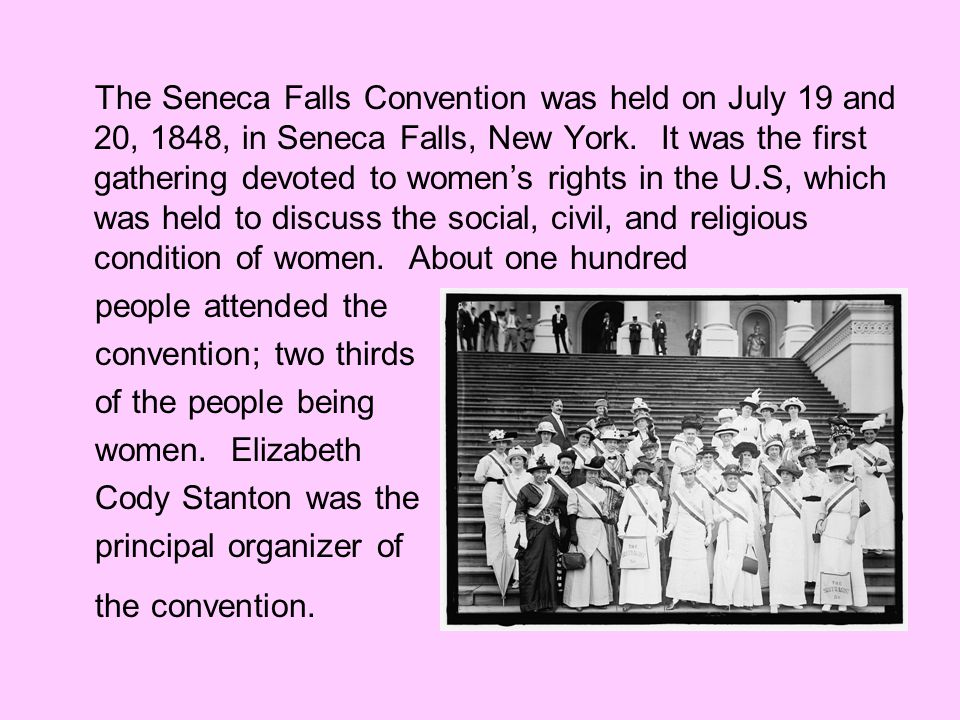 The Seneca Falls Convention was held on July 19 and 20, 1848, in Seneca Falls, New York. It was the first gathering devoted to women's rights in the U.S, which was held to discuss the social, civil, and religious condition of women. About one hundred