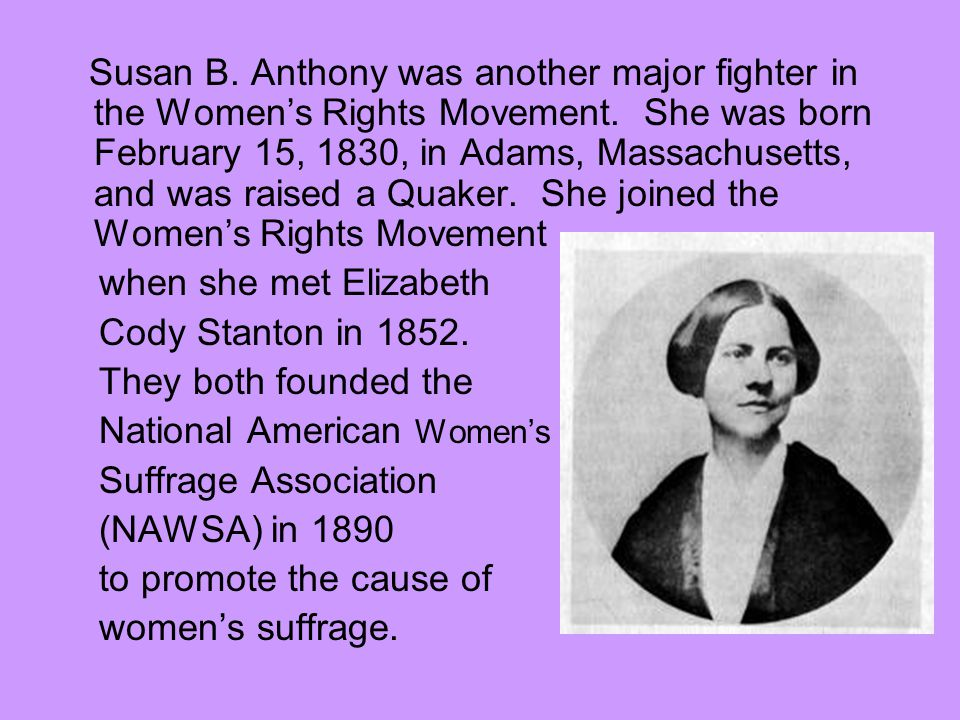 Susan B. Anthony was another major fighter in the Women's Rights Movement. She was born February 15, 1830, in Adams, Massachusetts, and was raised a Quaker. She joined the Women's Rights Movement