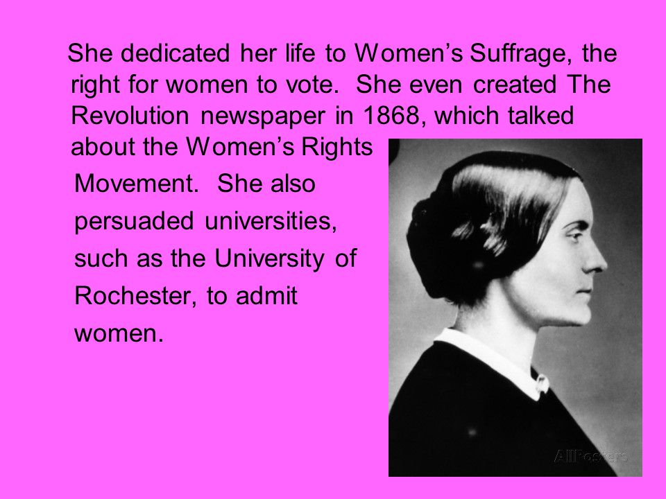 She dedicated her life to Women's Suffrage, the right for women to vote. She even created The Revolution newspaper in 1868, which talked about the Women's Rights