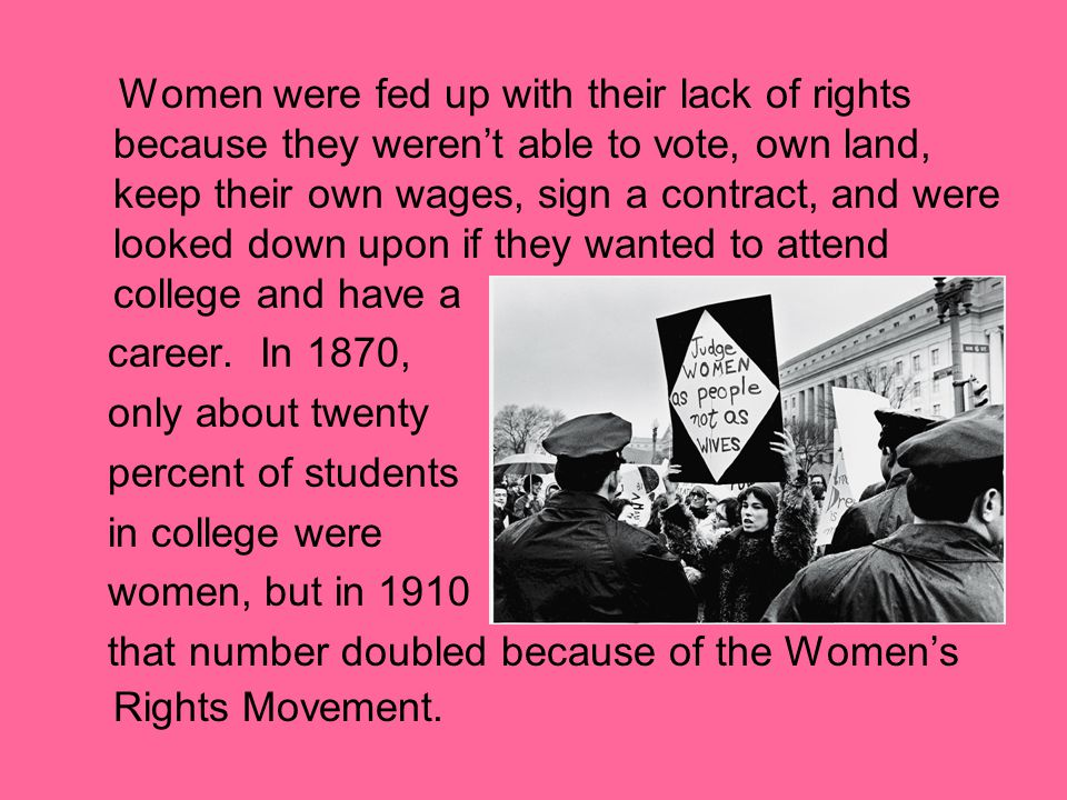 Women were fed up with their lack of rights because they weren't able to vote, own land, keep their own wages, sign a contract, and were looked down upon if they wanted to attend college and have a