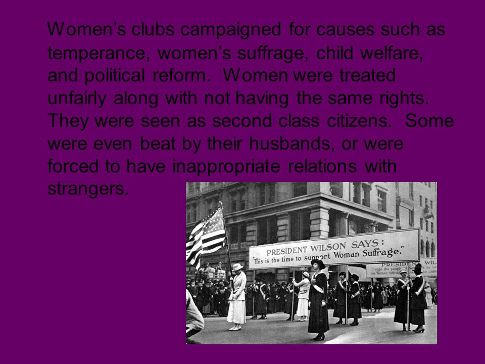 Women's clubs campaigned for causes such as temperance, women's suffrage, child welfare, and political reform.