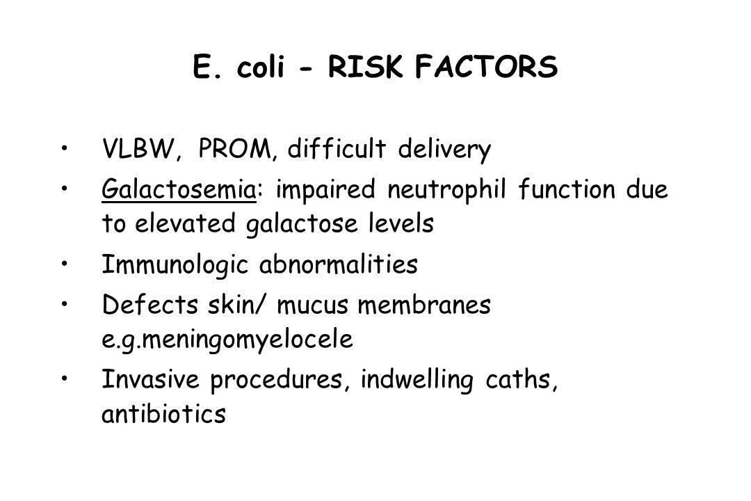 E. coli - RISK FACTORS VLBW, PROM, difficult delivery