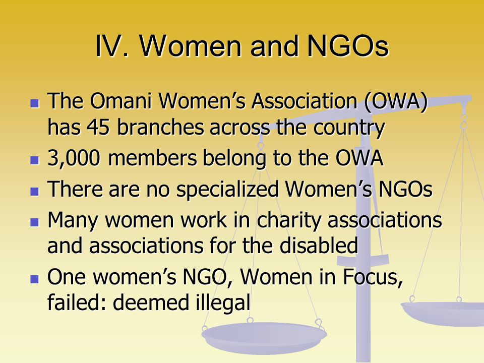 IV. Women and NGOs The Omani Women's Association (OWA) has 45 branches across the country. 3,000 members belong to the OWA.