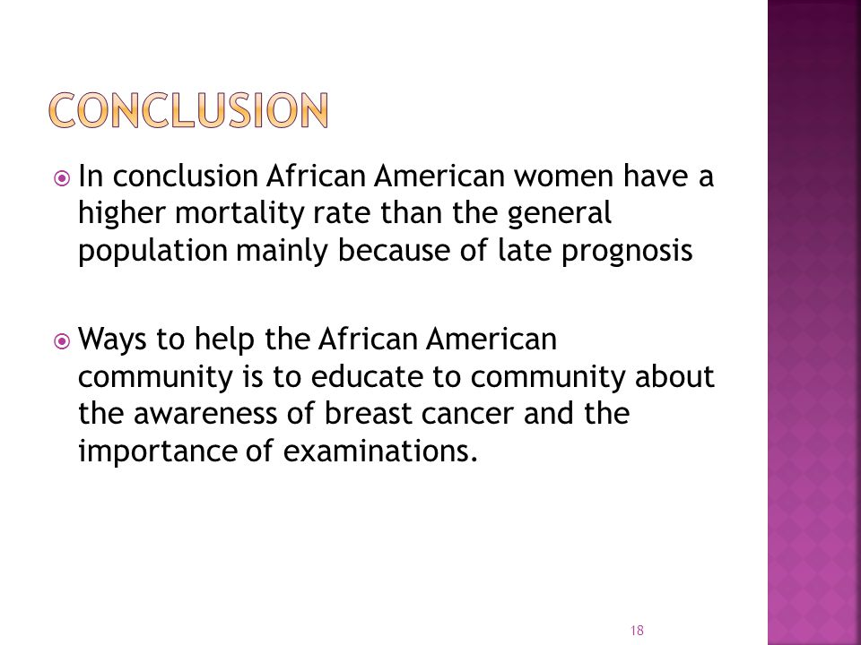 Conclusion In conclusion African American women have a higher mortality rate than the general population mainly because of late prognosis.