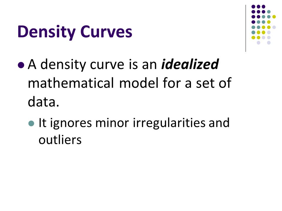 Density Curves A density curve is an idealized mathematical model for a set of data.