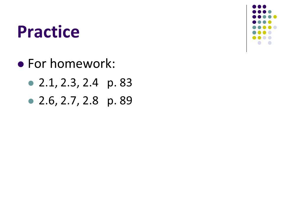 Practice For homework: 2.1, 2.3, 2.4 p. 83 2.6, 2.7, 2.8 p. 89