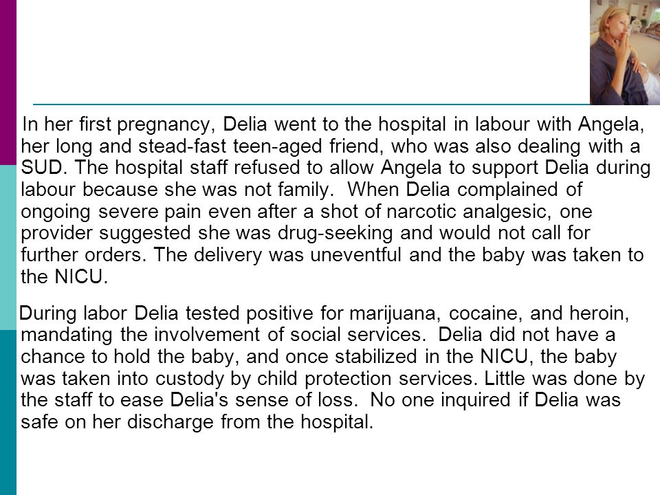 In her first pregnancy, Delia went to the hospital in labour with Angela, her long and stead-fast teen-aged friend, who was also dealing with a SUD. The hospital staff refused to allow Angela to support Delia during labour because she was not family. When Delia complained of ongoing severe pain even after a shot of narcotic analgesic, one provider suggested she was drug-seeking and would not call for further orders. The delivery was uneventful and the baby was taken to the NICU.