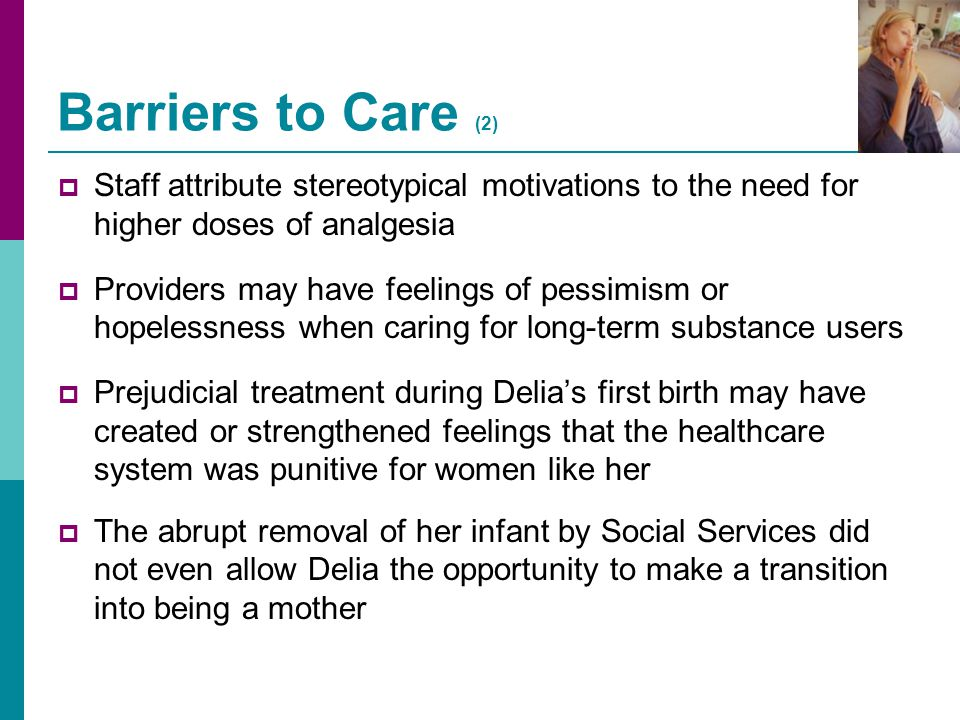Barriers to Care (2) Staff attribute stereotypical motivations to the need for higher doses of analgesia.