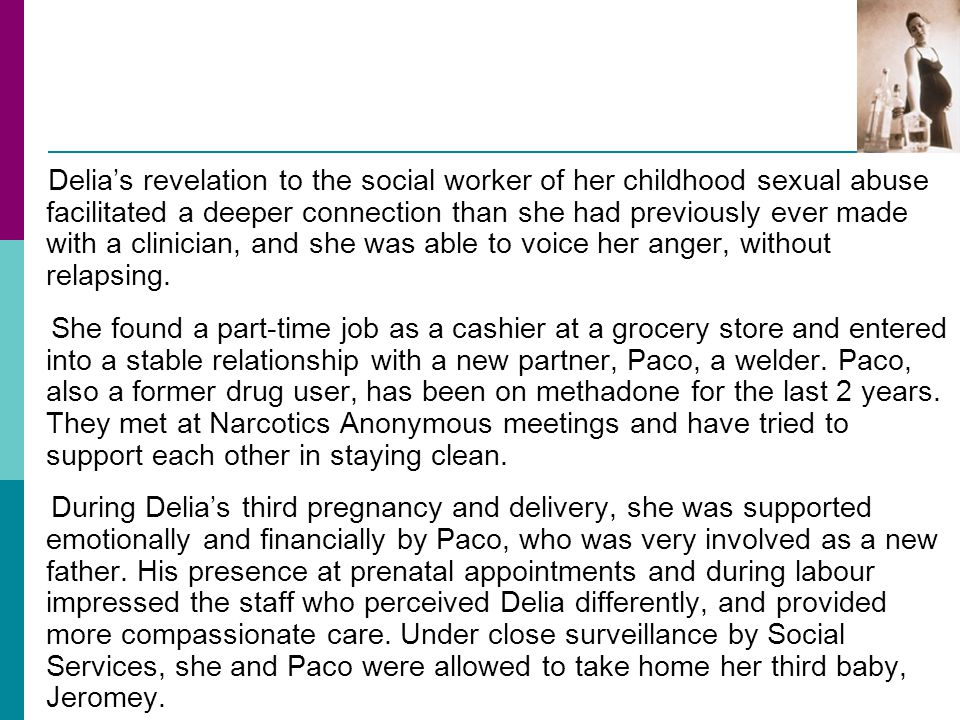 Delia's revelation to the social worker of her childhood sexual abuse facilitated a deeper connection than she had previously ever made with a clinician, and she was able to voice her anger, without relapsing.