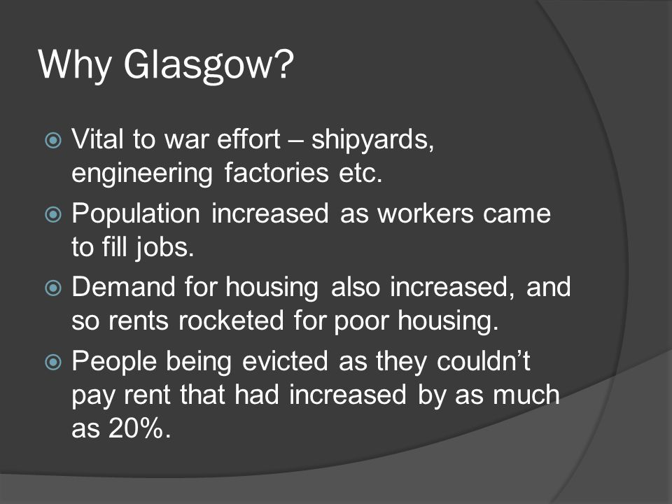 Why Glasgow Vital to war effort – shipyards, engineering factories etc. Population increased as workers came to fill jobs.