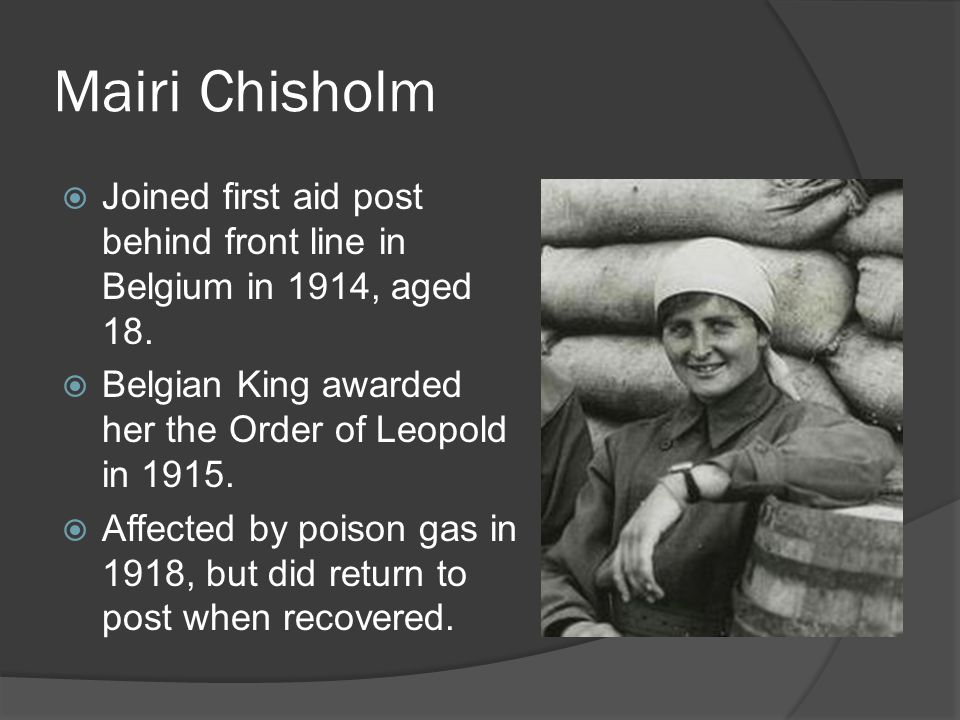 Mairi Chisholm Joined first aid post behind front line in Belgium in 1914, aged 18. Belgian King awarded her the Order of Leopold in 1915.