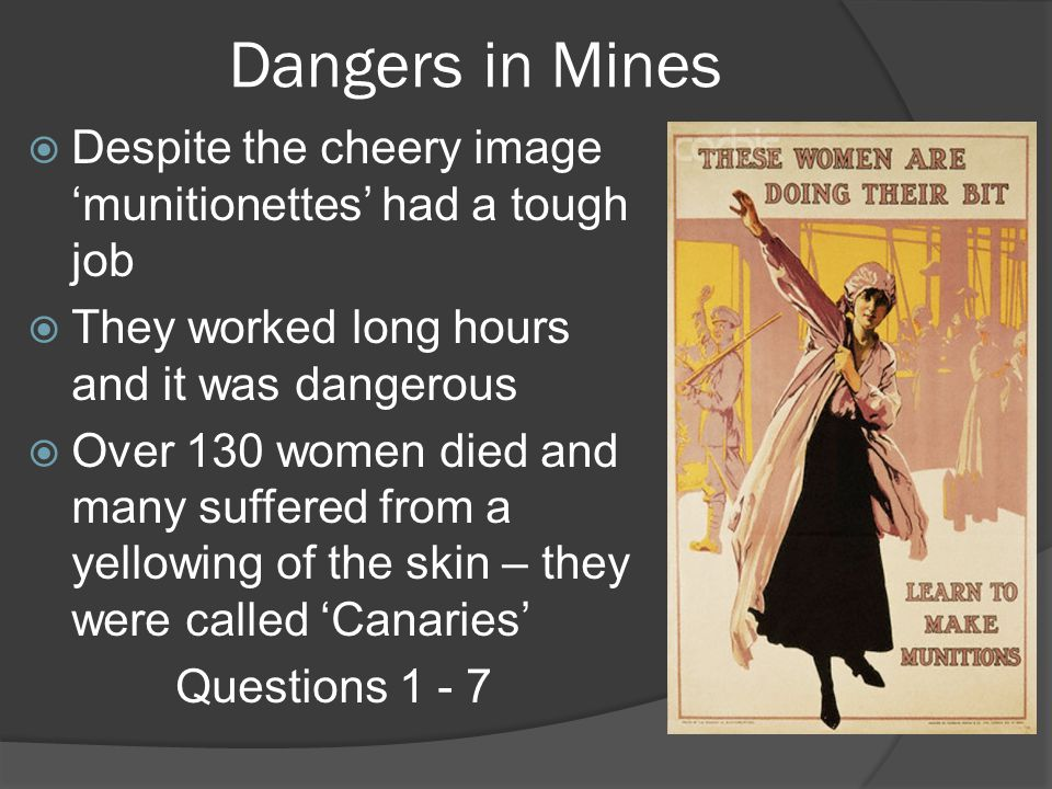 Dangers in Mines Despite the cheery image 'munitionettes' had a tough job. They worked long hours and it was dangerous.