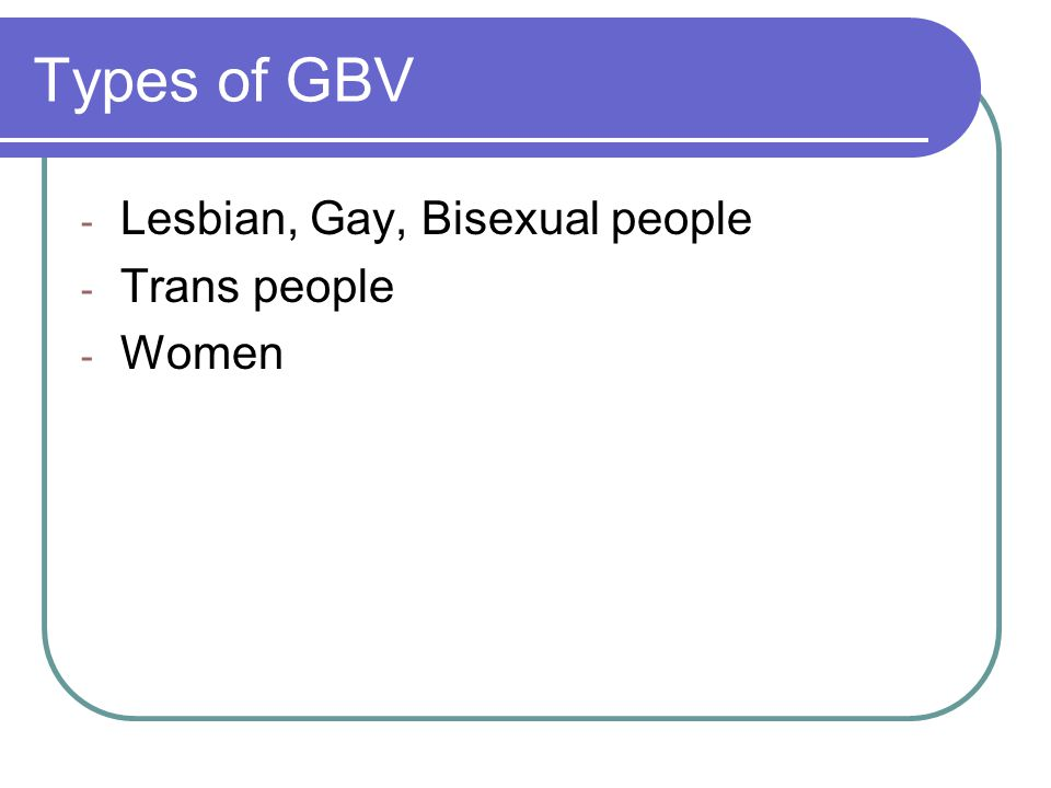 Types of GBV Lesbian, Gay, Bisexual people Trans people Women