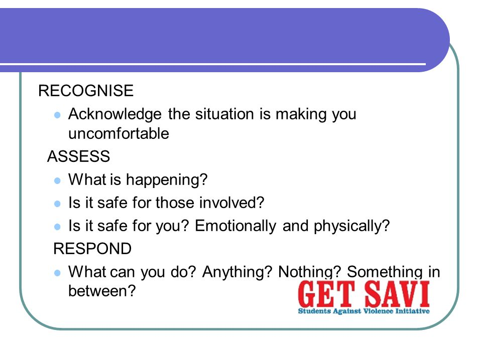 RECOGNISE Acknowledge the situation is making you uncomfortable. ASSESS. What is happening Is it safe for those involved