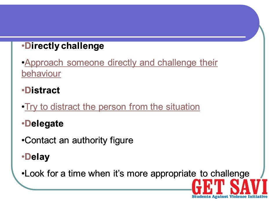 Directly challenge Approach someone directly and challenge their behaviour. Distract. Try to distract the person from the situation.