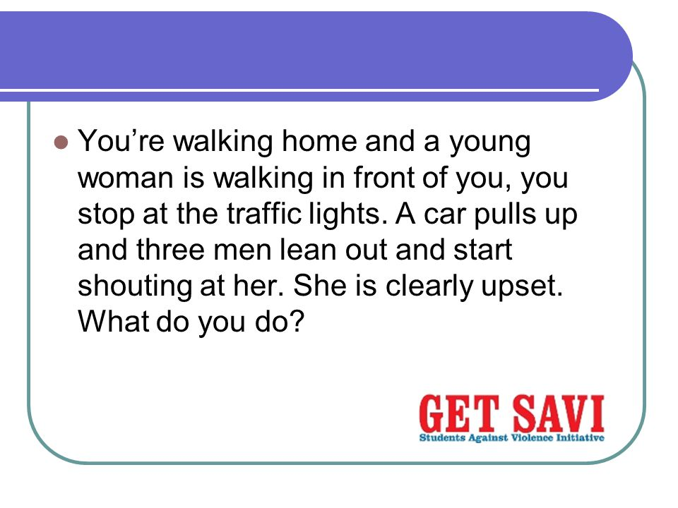 You're walking home and a young woman is walking in front of you, you stop at the traffic lights.