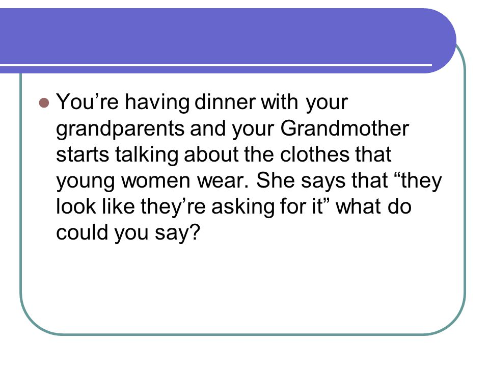 You're having dinner with your grandparents and your Grandmother starts talking about the clothes that young women wear.