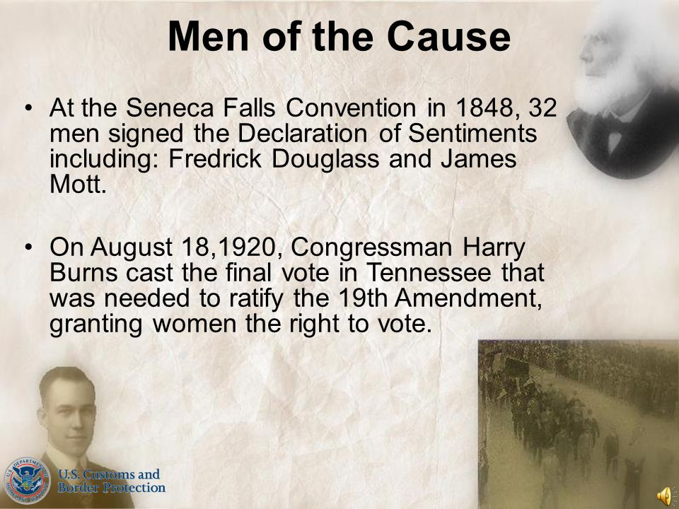 Men of the Cause At the Seneca Falls Convention in 1848, 32 men signed the Declaration of Sentiments including: Fredrick Douglass and James Mott.