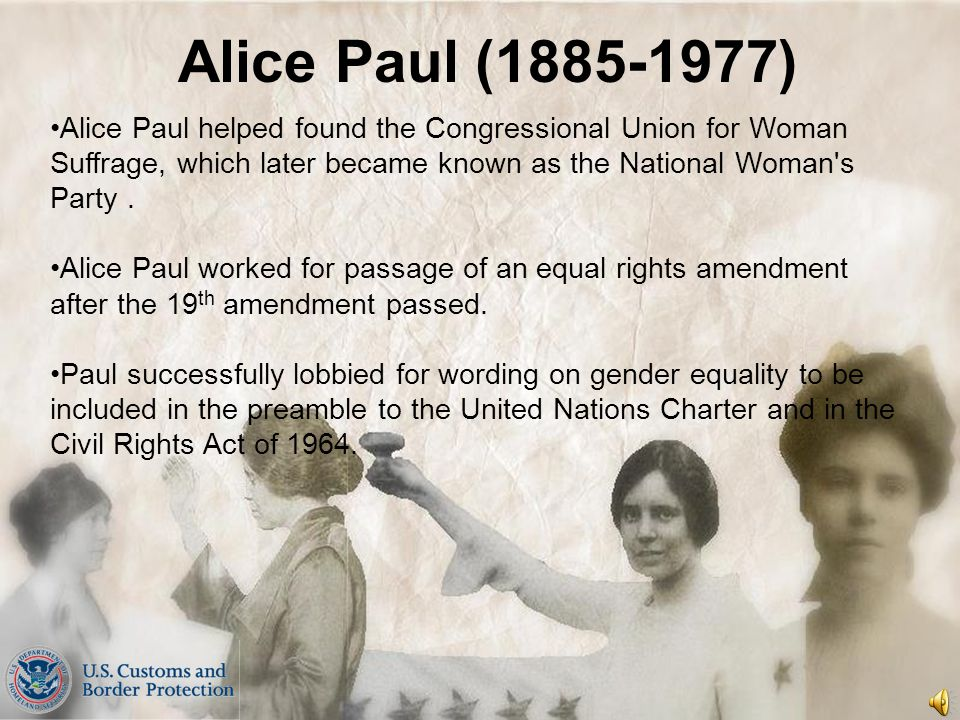 Alice Paul (1885-1977) Alice Paul helped found the Congressional Union for Woman Suffrage, which later became known as the National Woman s Party .