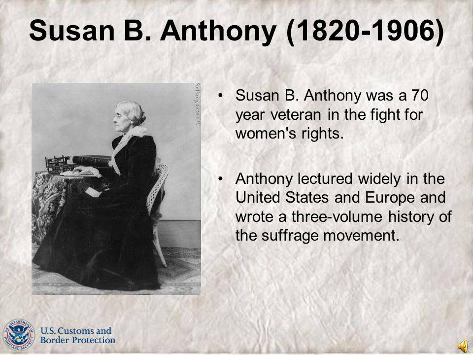 Susan B. Anthony (1820-1906) Susan B. Anthony was a 70 year veteran in the fight for women s rights.