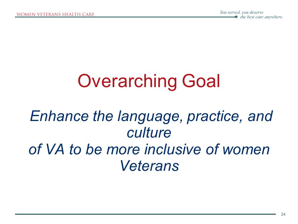 Overarching Goal Enhance the language, practice, and culture of VA to be more inclusive of women Veterans