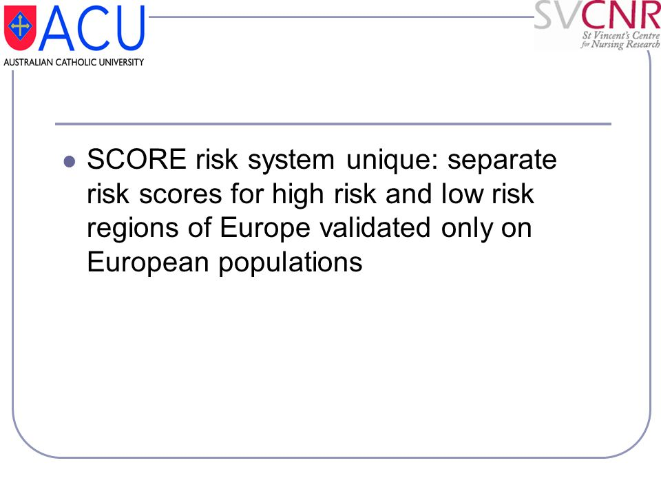 SCORE risk system unique: separate risk scores for high risk and low risk regions of Europe validated only on European populations
