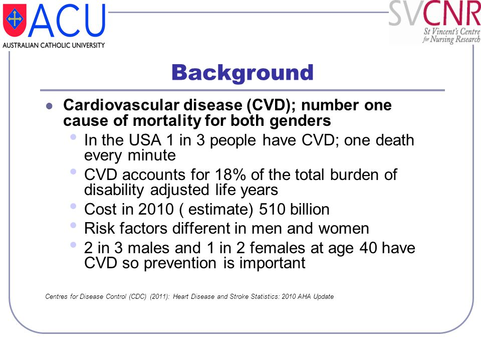 Background Cardiovascular disease (CVD); number one cause of mortality for both genders. In the USA 1 in 3 people have CVD; one death every minute.