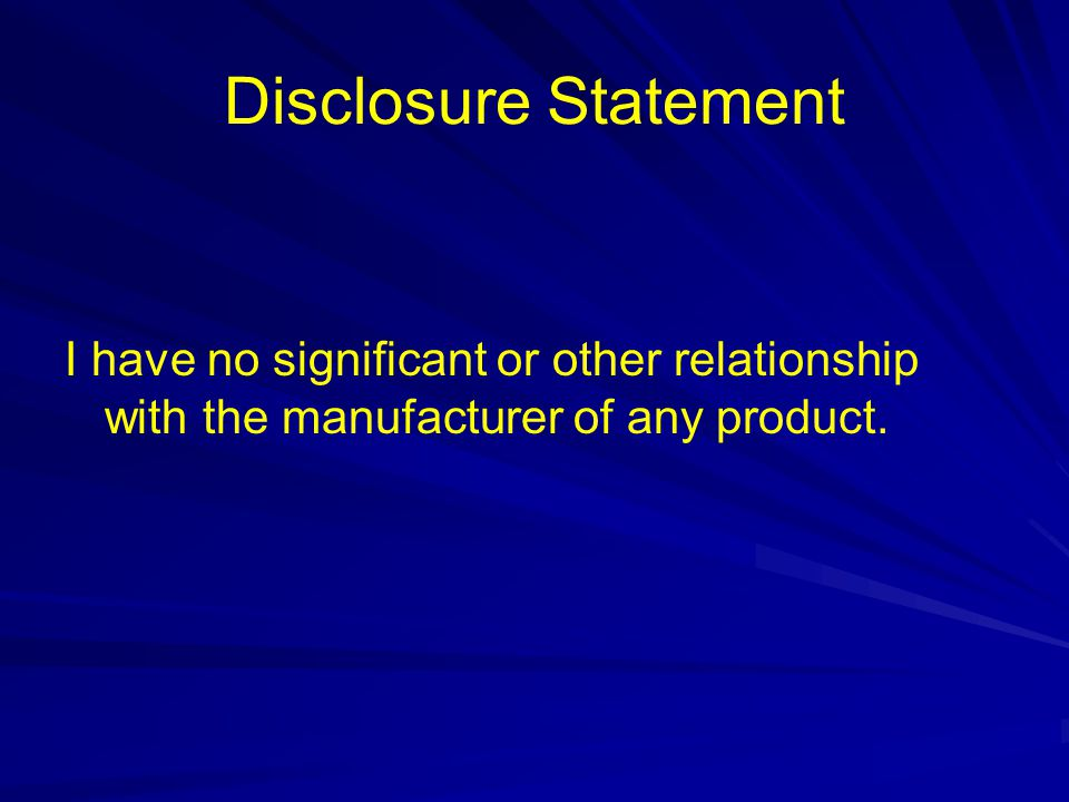 Disclosure Statement I have no significant or other relationship with the manufacturer of any product.