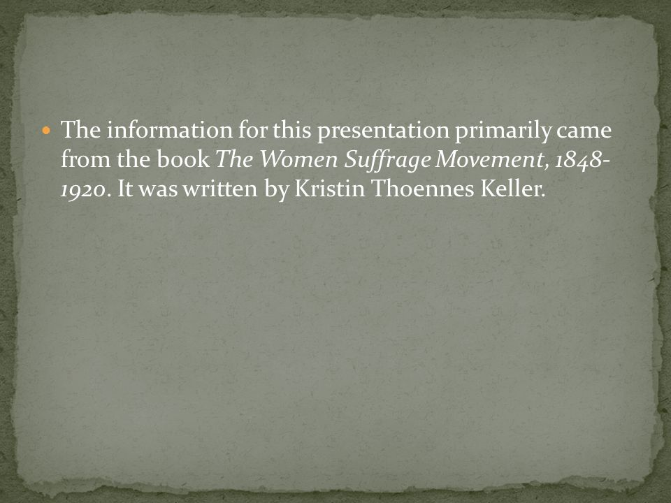 The information for this presentation primarily came from the book The Women Suffrage Movement, 1848- 1920.