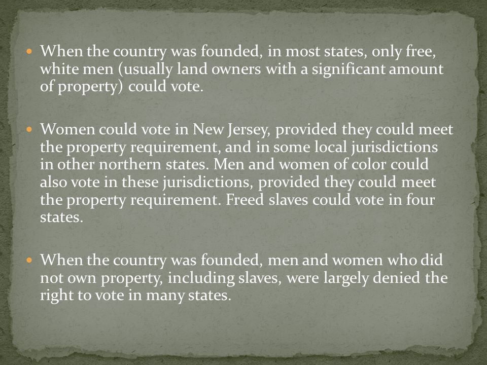 When the country was founded, in most states, only free, white men (usually land owners with a significant amount of property) could vote.