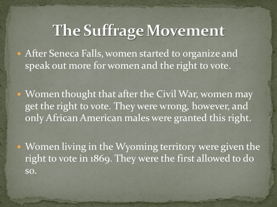 The Suffrage Movement After Seneca Falls, women started to organize and speak out more for women and the right to vote.
